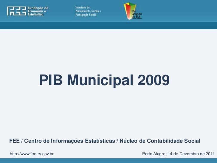 PIB Municipal 2009FEE / Centro de Informações Estatísticas / Núcleo de Contabilidade Socialhttp://www.fee.rs.gov.br       ...