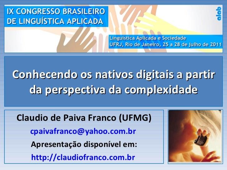 Conhecendo os nativos digitais a partir da perspectiva da complexidade Claudio de Paiva Franco (UFMG) [email_address]   Ap...