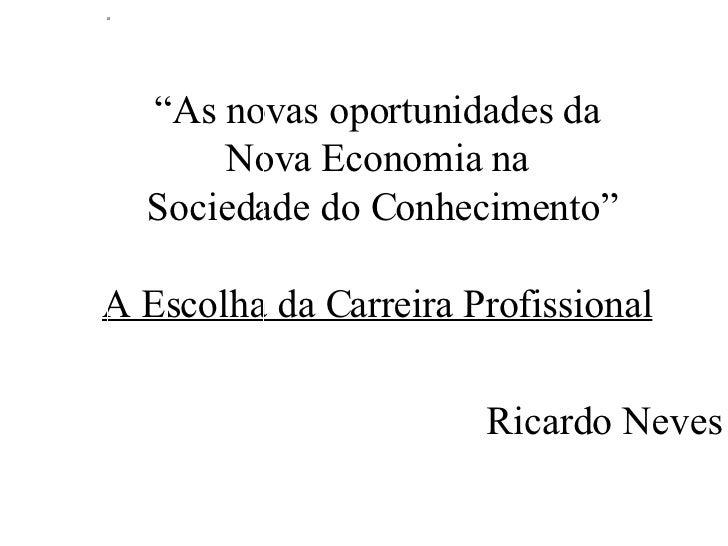 """"""" As novas oportunidades da  Nova Economia na  Sociedade do Conhecimento"""" A Escolha da Carreira Profissional   Ricardo Neves"""