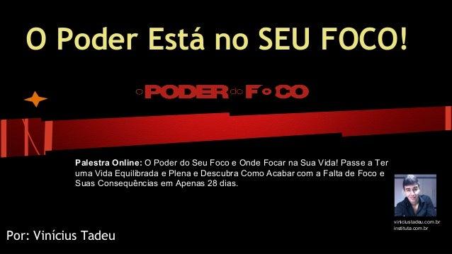 O Poder Está no SEU FOCO! Por: Vinícius Tadeu Palestra Online: O Poder do Seu Foco e Onde Focar na Sua Vida! Passe a Ter u...