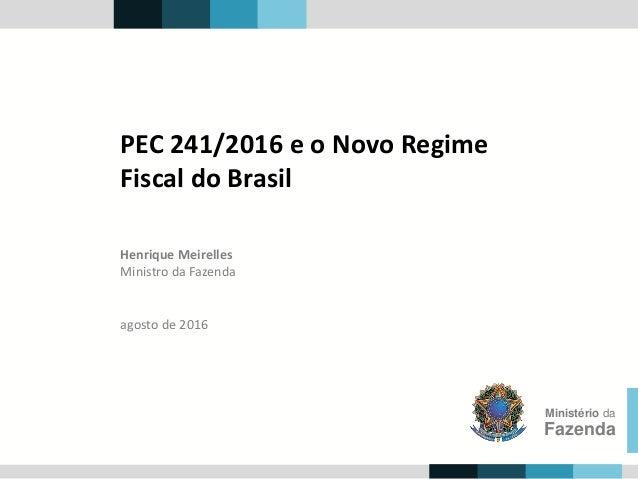 Henrique Meirelles Ministro da Fazenda Ministério da Fazenda agosto de 2016 PEC 241/2016 e o Novo Regime Fiscal do Brasil