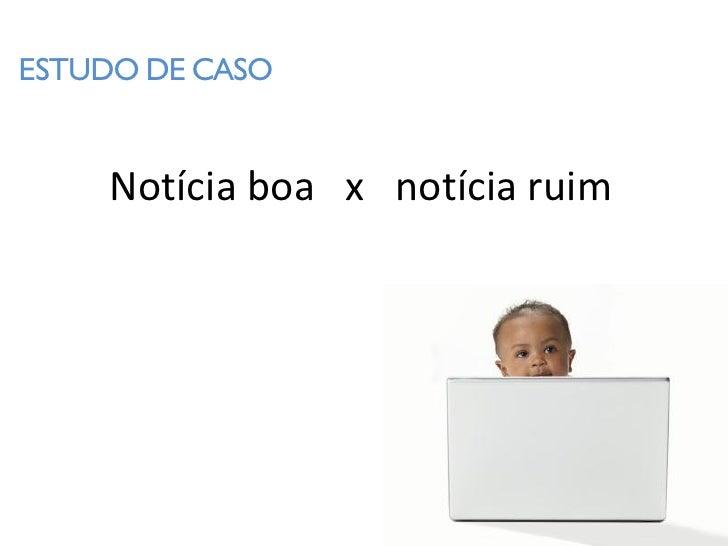 ESTUDO DE CASO       Notícia boa x notícia ruim