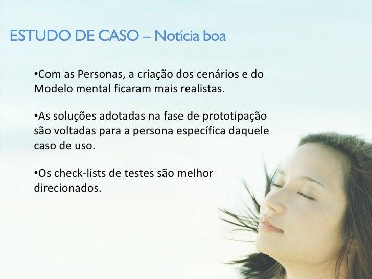 ESTUDO DE CASO – Notícia boa     •Com as Personas, a criação dos cenários e do    Modelo mental ficaram mais realistas.   ...