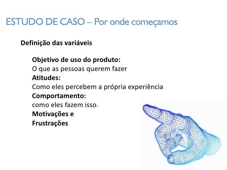 ESTUDO DE CASO – Por onde começamos     Definição das variáveis        Objetivo de uso do produto:       O que as pessoas ...