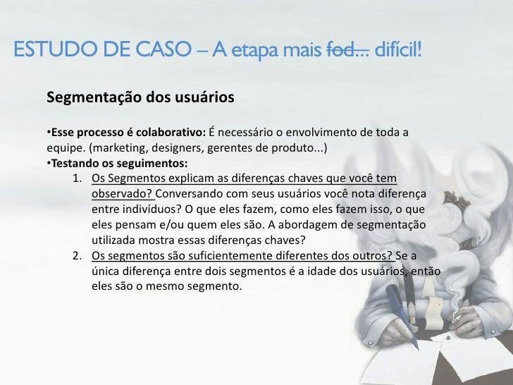 ESTUDO DE CASO – A etapa mais fod... difícil!     Segmentação dos usuários    •Esse processo é colaborativo: É necessário ...