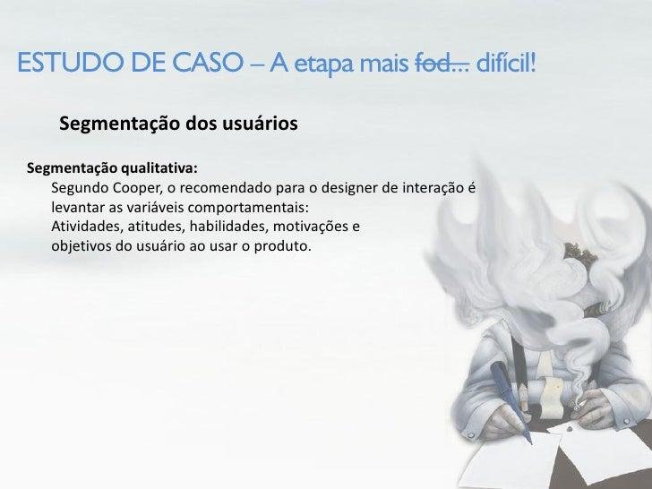 ESTUDO DE CASO – A etapa mais fod... difícil!      Segmentação dos usuários Segmentação qualitativa:    Segundo Cooper, o ...