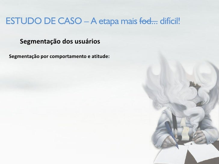 ESTUDO DE CASO – A etapa mais fod... difícil!      Segmentação dos usuários Segmentação por comportamento e atitude: