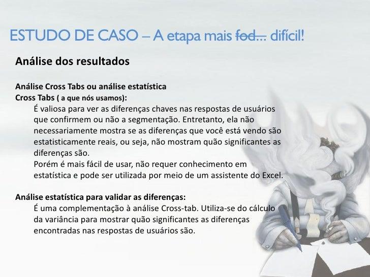 ESTUDO DE CASO – A etapa mais fod... difícil! Análise dos resultados Análise Cross Tabs  Agora com todos os dados separado...