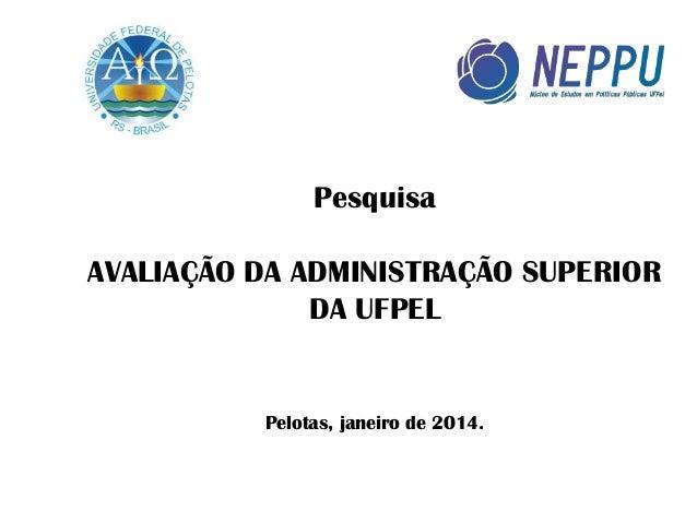 Pesquisa AVALIAÇÃO DA ADMINISTRAÇÃO SUPERIOR DA UFPEL  Pelotas, janeiro de 2014.