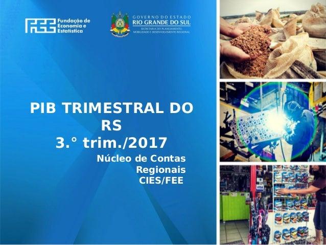 www.fee.rs.gov.br PIB TRIMESTRAL DO RS 3.° trim./2017 Núcleo de Contas Regionais CIES/FEE