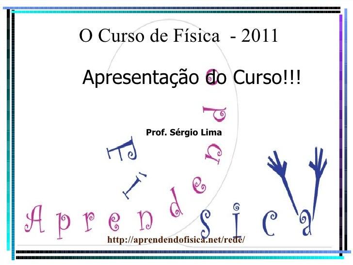 O Curso de Física  - 2011 Apresentação do Curso!!! http://aprendendofisica.net/rede/ Prof. Sérgio Lima