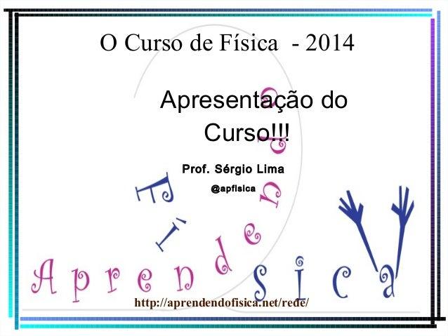 O Curso de Física - 2014 Apresentação do Curso!!! Prof. Sérgio Lima @apfisica  http://aprendendofisica.net/rede/