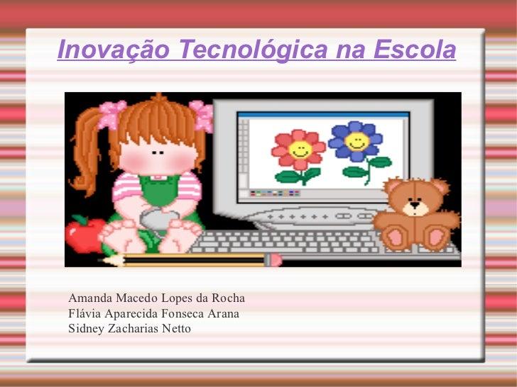 Inovação Tecnológica na Escola Amanda Macedo Lopes da Rocha Flávia Aparecida Fonseca Arana Sidney Zacharias Netto