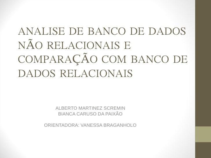 ANALISE DE BANCO DE DADOSNÃO RELACIONAIS ECOMPARAÇÃO COM BANCO DEDADOS RELACIONAIS      ALBERTO MARTINEZ SCREMIN       BIA...