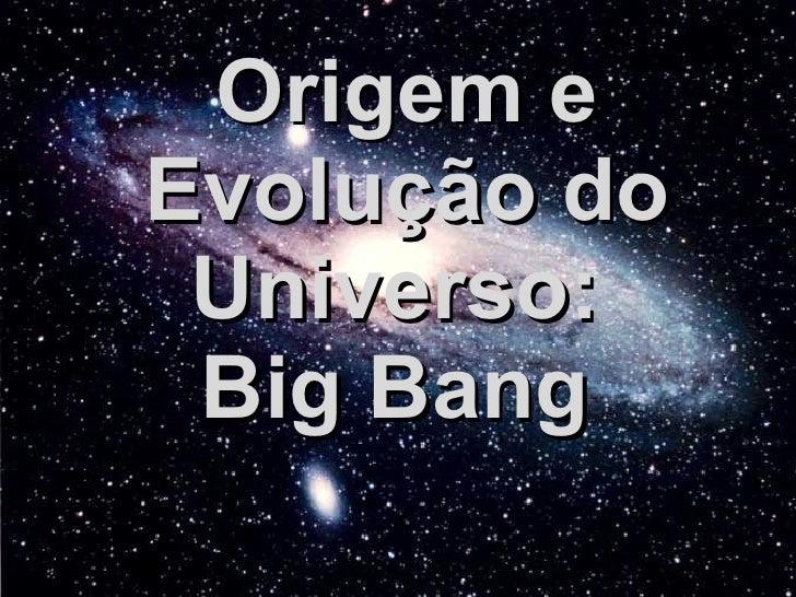 Origem e Evolução do Universo:  Big Bang