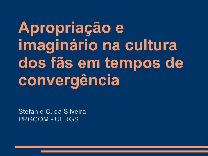 Apropriação e imaginário na cultura dos fãs em tempos de convergência <ul><li>Stefanie C. da Silveira </li></ul><ul><li>PP...