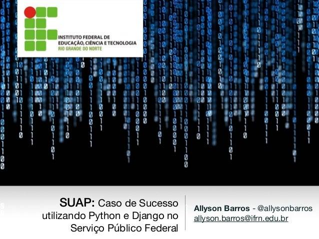 Allyson Barros - @allysonbarros  allyson.barros@ifrn.edu.br SUAP: Caso de Sucesso utilizando Python e Django no Serviço Pú...