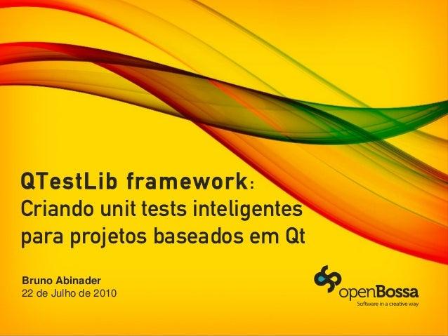 QTestLib framework:Criando unit tests inteligentespara projetos baseados em QtBruno Abinader22 de Julho de 2010