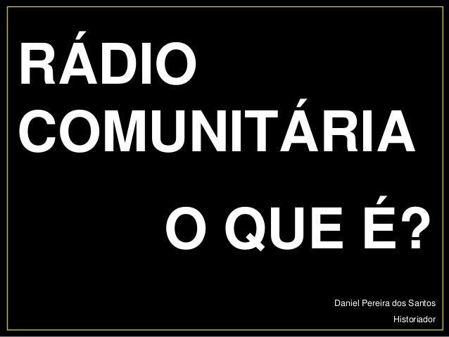 Daniel Pereira dos Santos Historiador RÁDIO COMUNITÁRIA O QUE É?