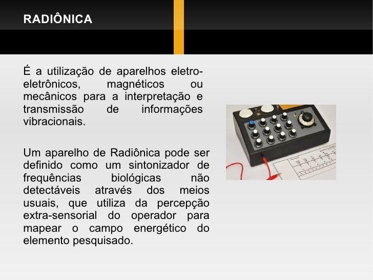 RADIÔNICA Um aparelho de Radiônica pode ser definido como um sintonizador de frequências biológicas não detectáveis atravé...