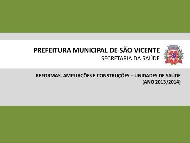 PREFEITURA MUNICIPAL DE SÃO VICENTE SECRETARIA DA SAÚDE REFORMAS, AMPLIAÇÕES E CONSTRUÇÕES – UNIDADES DE SAÚDE (ANO 2013/2...