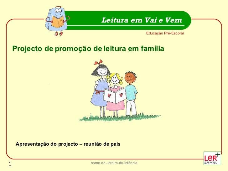 nome do Jardim-de-infância Educação Pré-Escolar Leitura em Vai e Vem Projecto de promoção de leitura em família Apresentaç...