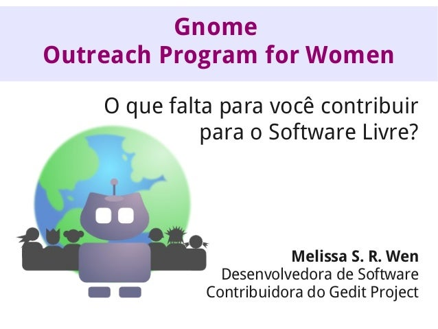Gnome Outreach Program for Women O que falta para você contribuir para o Software Livre?  Melissa S. R. Wen Desenvolvedora...