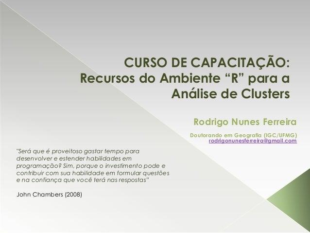 """CURSO DE CAPACITAÇÃO: Recursos do Ambiente """"R"""" para a Análise de Clusters Rodrigo Nunes Ferreira Doutorando em Geografia (..."""