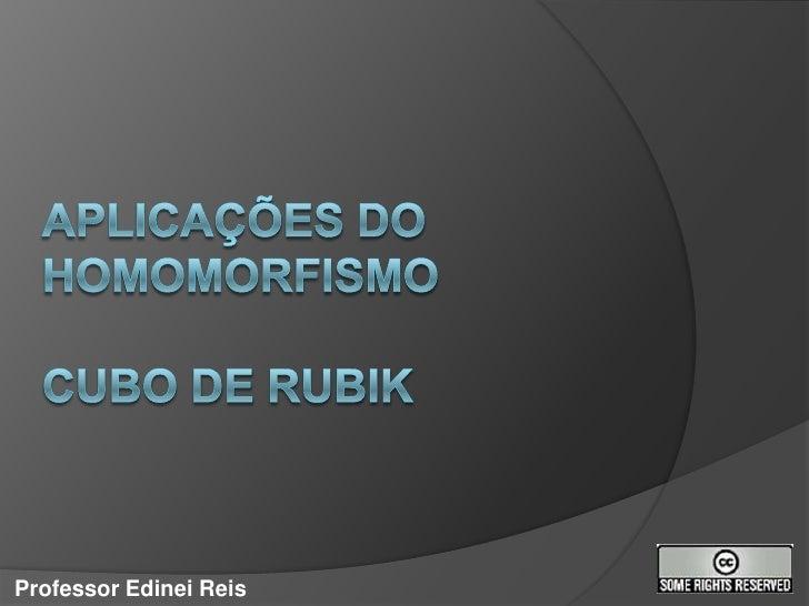 Aplicações do Homomorfismocubo de rubik<br />Professor Edinei Reis<br />