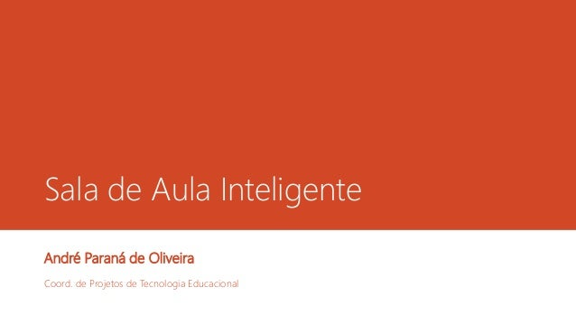 Sala de Aula Inteligente André Paraná de Oliveira Coord. de Projetos de Tecnologia Educacional