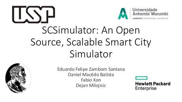 SCSimulator: An Open Source, Scalable Smart City Simulator Eduardo Felipe Zambom Santana Daniel Macêdo Batista Fabio Kon D...