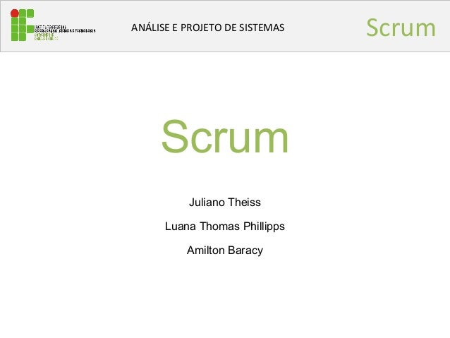ScrumANÁLISE E PROJETO DE SISTEMAS Scrum Juliano Theiss Luana Thomas Phillipps Amilton Baracy