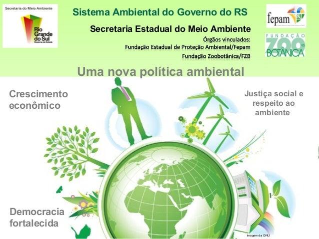 Sistema Ambiental do Governo do RSSecretaria Estadual do Meio AmbienteImagem da ONUUma nova política ambientalCrescimentoe...