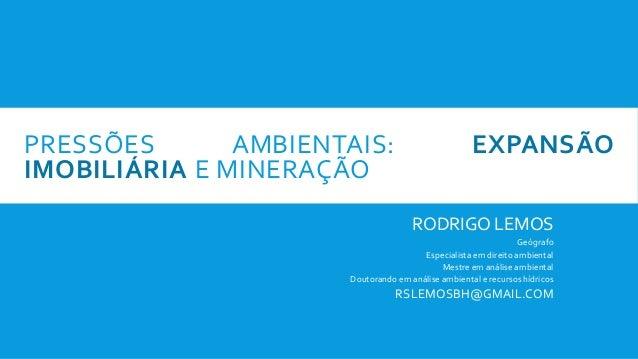 PRESSÕES AMBIENTAIS: EXPANSÃO IMOBILIÁRIA E MINERAÇÃO RODRIGO LEMOS Geógrafo Especialista em direito ambiental Mestre em a...