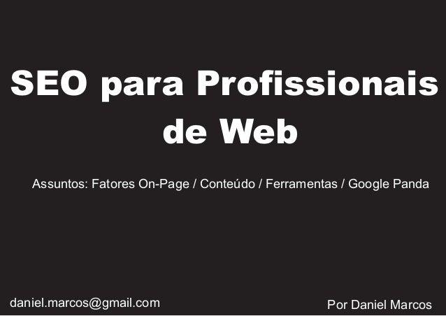 SEO para Profissionais de Web Assuntos: Fatores On-Page / Conteúdo / Ferramentas / Google Panda  daniel.marcos@gmail.com  ...