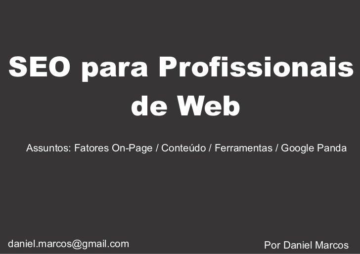 SEO para Profissionais       de Web   Assuntos: Fatores On-Page / Conteúdo / Ferramentas / Google Pandadaniel.marcos@gmail...