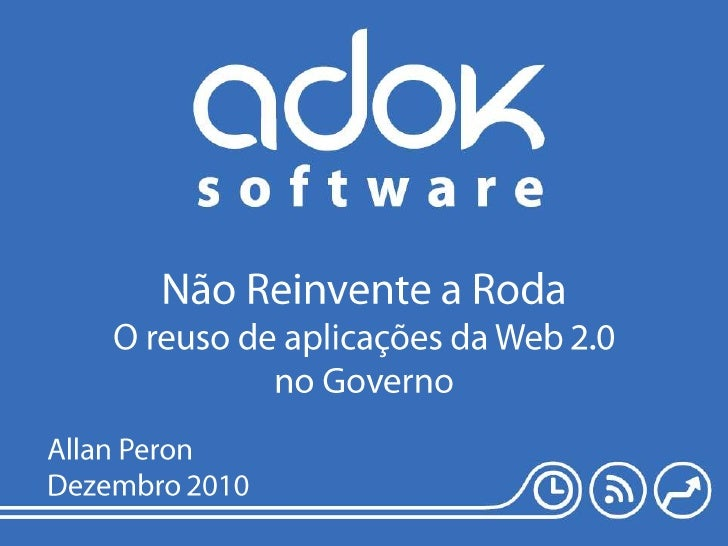Não Reinvente a RodaO reuso de aplicações da Web 2.0 no Governo<br />Allan Peron<br />Dezembro 2010<br />