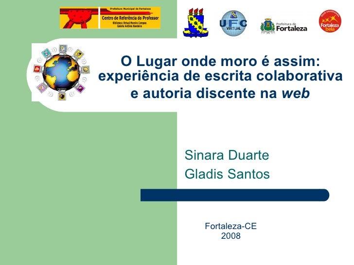 O Lugar onde moro é assim: experiência de escrita colaborativa  e autoria discente na  web   Sinara Duarte  Gladis Santos ...