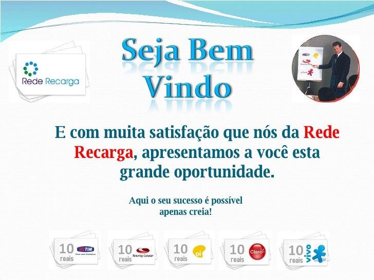 E com muita satisfação que nós da  Rede Recarga , apresentamos a você esta grande oportunidade. Aqui o seu sucesso é possí...