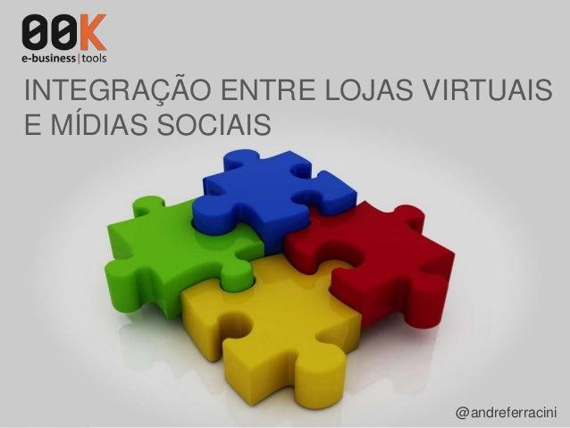 POR ANDRÉ FERRACINI – SOCIAL MEDIA WEEK – SÃO PAULO – 2013 – ANDRE@00K.COM.BR INTEGRAÇÃO ENTRE LOJAS VIRTUAIS E MÍDIAS SOC...