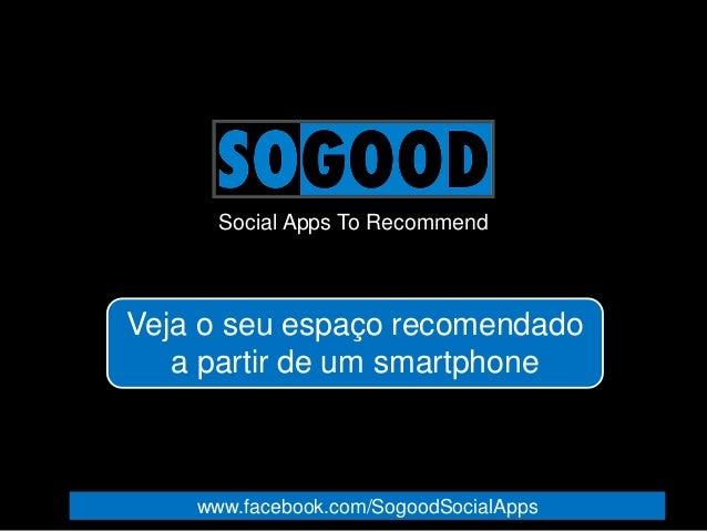 Social Apps To Recommend Veja o seu espaço recomendado a partir de um smartphone www.facebook.com/SogoodSocialApps