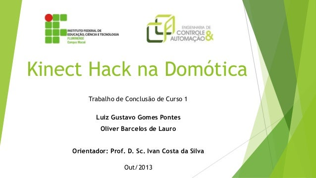 Kinect Hack na Domótica Trabalho de Conclusão de Curso 1 Luiz Gustavo Gomes Pontes Oliver Barcelos de Lauro Orientador: Pr...
