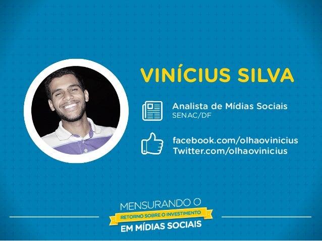 VINÍCIUS SILVA Analista de Mídias Sociais SENAC/DF facebook.com/olhaovinicius Twitter.com/olhaovinicius