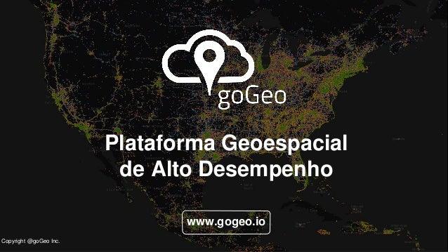 w Plataforma Geoespacial de Alto Desempenho www.gogeo.io Copyright @goGeo Inc.