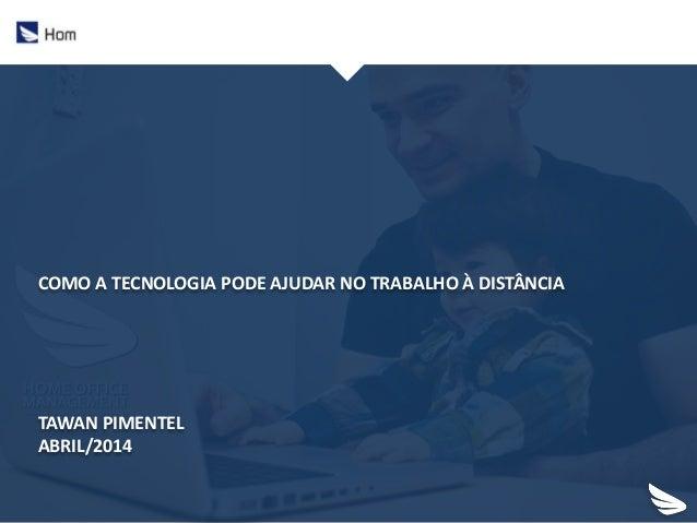 COMO A TECNOLOGIA PODE AJUDAR NO TRABALHO À DISTÂNCIA TAWAN PIMENTEL ABRIL/2014