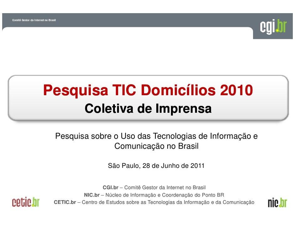 Pesquisa TIC Domicílios 2010               Coletiva de Imprensa Pesquisa sobre o Uso das Tecnologias de Informação e      ...