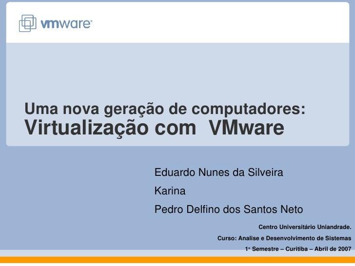Umanovageraçãodecomputadores: Virtualizaçãocom VMware                 EduardoNunesdaSilveira                Karin...