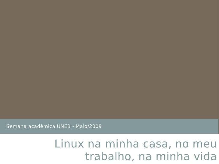 Semana acadêmica UNEB - Maio/2009 Linux na minha casa, no meu trabalho, na minha vida