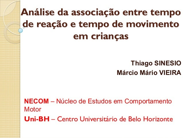 Análise da associação entre tempode reação e tempo de movimentoem criançasThiago SINESIOMárcio Mário VIEIRANECOM – Núcleo ...