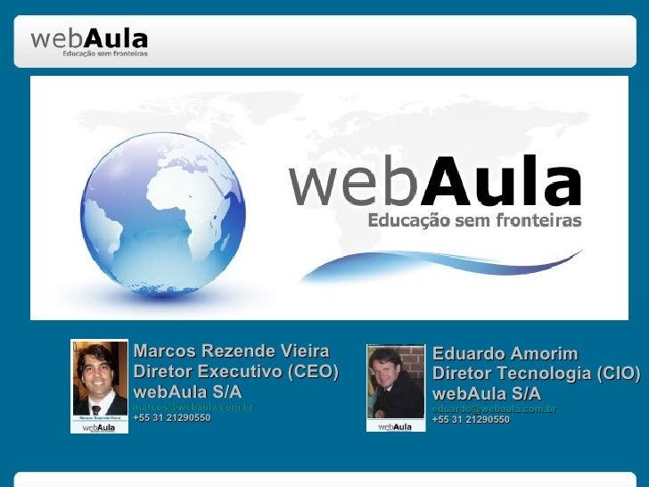 Marcos Rezende Vieira Diretor Executivo (CEO) webAula S/A [email_address] +55 31 21290550 Eduardo Amorim Diretor Tecnologi...